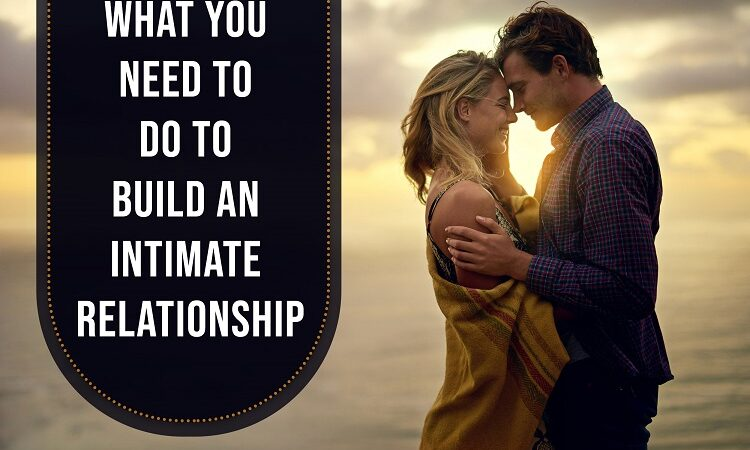 What You Require To Do To Build An Intimate Relationship