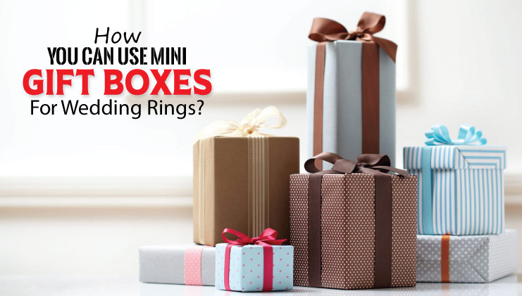 How you can use mini gift boxes for wedding rings